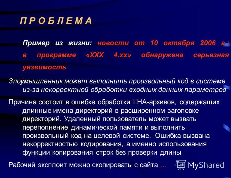 П Р О Б Л Е М А Пример из жизни: новости от 10 октября 2006 г.: в программе «XXX 4.хх» обнаружена серьезная уязвимость Злоумышленник может выполнить произвольный код в системе из-за некорректной обработки входных данных параметров Причина состоит в о