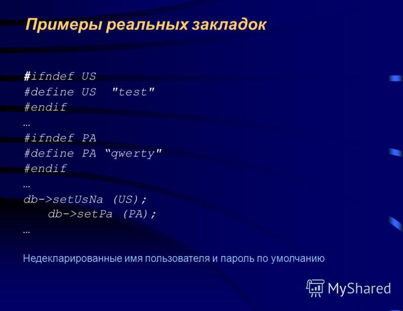 Примеры реальных закладок #ifndef US #define US test #endif … #ifndef PA #define PA qwerty #endif … db->setUsNa (US); db->setPa (PA); … Недекларированные имя пользователя и пароль по умолчанию