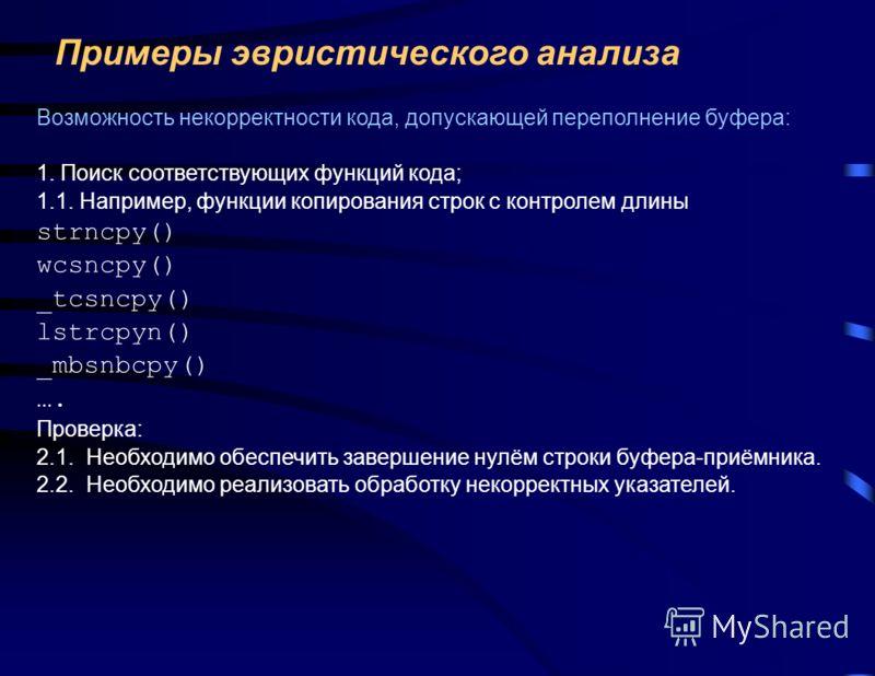 Примеры эвристического анализа Возможность некорректности кода, допускающей переполнение буфера: 1. Поиск соответствующих функций кода; 1.1. Например, функции копирования строк с контролем длины strncpy() wcsncpy() _tcsncpy() lstrcpyn() _mbsnbcpy() …