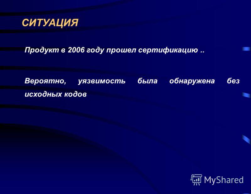 СИТУАЦИЯ Продукт в 2006 году прошел сертификацию.. Вероятно, уязвимость была обнаружена без исходных кодов