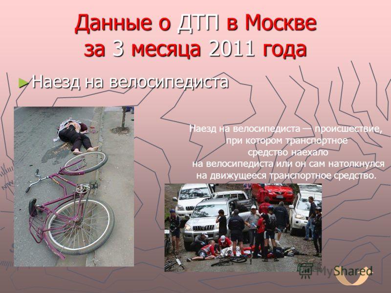 Данные о ДТП в Москве за 3 месяца 2011 года Наезд на велосипедиста Наезд на велосипедиста Наезд на велосипедиста происшествие, при котором транспортное средство наехало на велосипедиста или он сам натолкнулся на движущееся транспортное средство.
