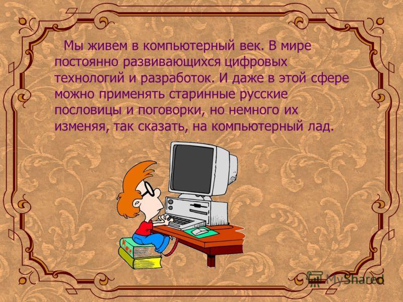 Мы живем в компьютерный век. В мире постоянно развивающихся цифровых технологий и разработок. И даже в этой сфере можно применять старинные русские пословицы и поговорки, но немного их изменяя, так сказать, на компьютерный лад.