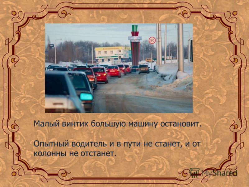 Малый винтик большую машину остановит. Опытный водитель и в пути не станет, и от колонны не отстанет.