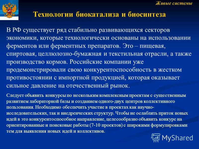 Живые системы Технологии биокатализа и биосинтеза В РФ существует ряд стабильно развивающихся секторов экономики, которые технологически основаны на использовании ферментов или ферментных препаратов. Это – пищевая, спиртовая, целлюлозно-бумажная и те