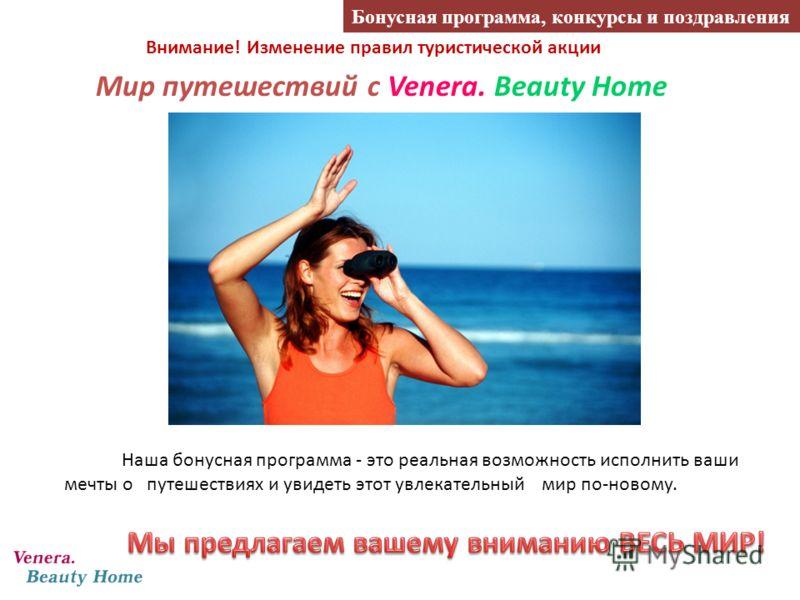 Внимание! Изменение правил туристической акции Наша бонусная программа - это реальная возможность исполнить ваши мечты о путешествиях и увидеть этот увлекательный мир по-новому. Мир путешествий с Venera. Beauty Home Бонусная программа, конкурсы и поз