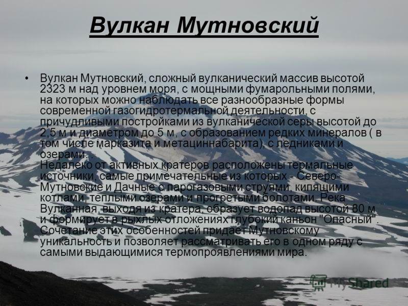 Вулкан Мутновский Вулкан Мутновский, сложный вулканический массив высотой 2323 м над уровнем моря, с мощными фумарольными полями, на которых можно наблюдать все разнообразные формы современной газогидротермальной деятельности, с причудливыми постройк