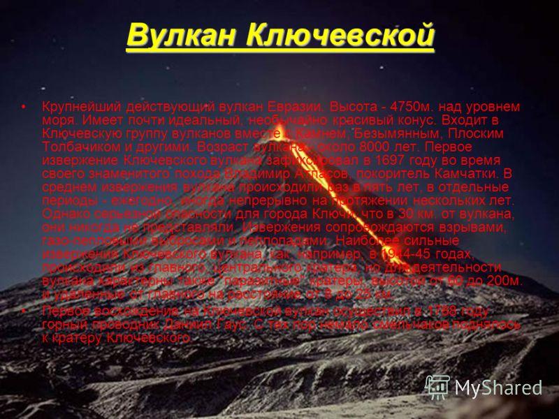 Вулкан Ключевской Крупнейший действующий вулкан Евразии. Высота - 4750м. над уровнем моря. Имеет почти идеальный, необычайно красивый конус. Входит в Ключевскую группу вулканов вместе с Камнем, Безымянным, Плоским Толбачиком и другими. Возраст вулкан
