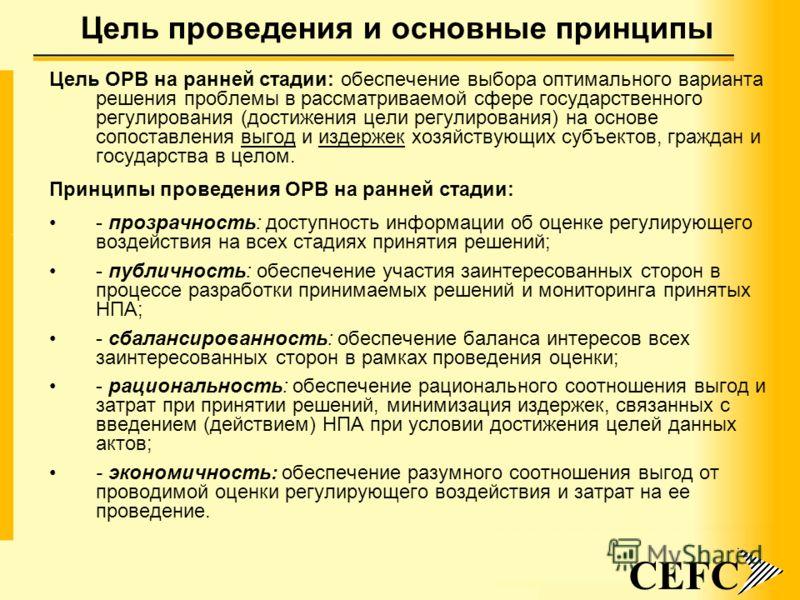 3 Цель проведения и основные принципы CEFC Цель ОРВ на ранней стадии: обеспечение выбора оптимального варианта решения проблемы в рассматриваемой сфере государственного регулирования (достижения цели регулирования) на основе сопоставления выгод и изд