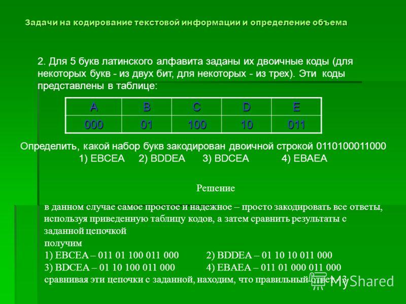 Задачи на кодирование текстовой информации и определение объема 2. Для 5 букв латинского алфавита заданы их двоичные коды (для некоторых букв - из двух бит, для некоторых - из трех). Эти коды представлены в таблице: АВСDЕ 0000110010011 Решение в данн