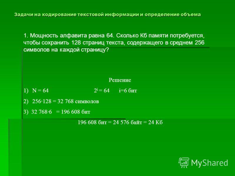 Задачи на кодирование текстовой информации и определение объема 1. Мощность алфавита равна 64. Сколько Кб памяти потребуется, чтобы сохранить 128 страниц текста, содержащего в среднем 256 символов на каждой страницу? Решение 1)N = 64 2 i = 64 i=6 бит