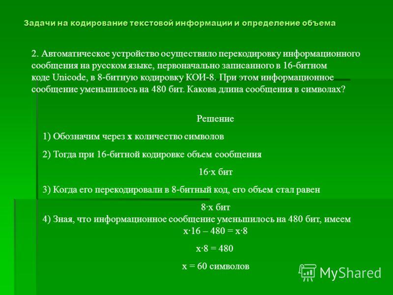 Задачи на кодирование текстовой информации и определение объема 2. Автоматическое устройство осуществило перекодировку информационного сообщения на русском языке, первоначально записанного в 16-битном коде Unicode, в 8-битную кодировку КОИ-8. При это