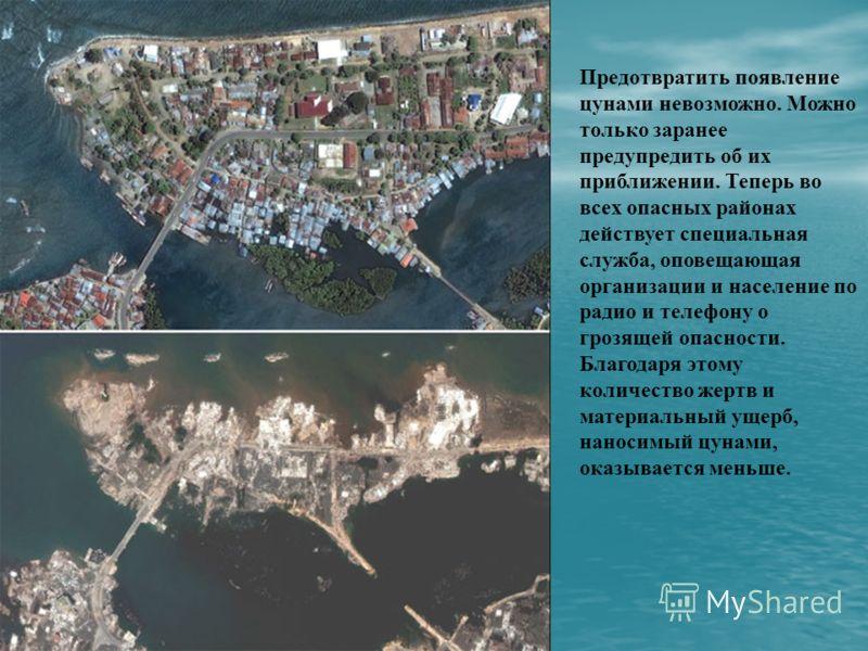 Предотвратить появление цунами невозможно. Можно только заранее предупредить об их приближении. Теперь во всех опасных районах действует специальная служба, оповещающая организации и население по радио и телефону о грозящей опасности. Благодаря этому