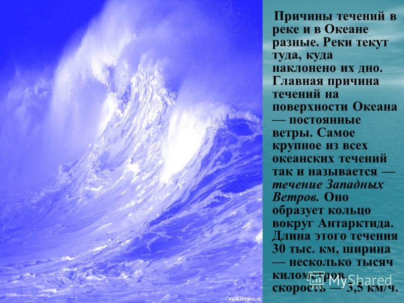 Причины течений в реке и в Океане разные. Реки текут туда, куда наклонено их дно. Главная причина течений на поверхности Океана постоянные ветры. Самое крупное из всех океанских течений так и называется течение Западных Ветров. Оно образует кольцо во