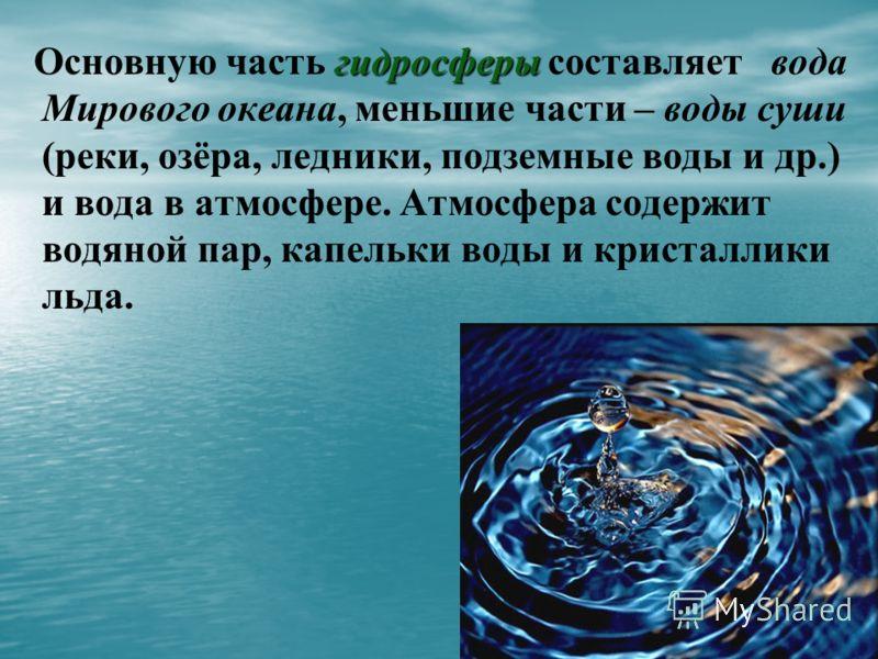 гидросферы Основную часть гидросферы составляет вода Мирового океана, меньшие части – воды суши (реки, озёра, ледники, подземные воды и др.) и вода в атмосфере. Атмосфера содержит водяной пар, капельки воды и кристаллики льда.
