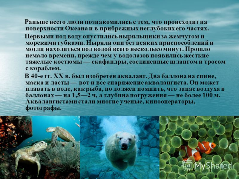 Раньше всего люди познакомились с тем, что происходит на поверхности Океана и в прибрежных неглубоких его частях. Первыми под воду опустились ныряльщики за жемчугом и морскими губками. Ныряли они без всяких приспособлений и могли находиться под водой