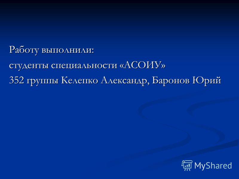 Работу выполнили: студенты специальности «АСОИУ» 352 группы Келепко Александр, Баронов Юрий