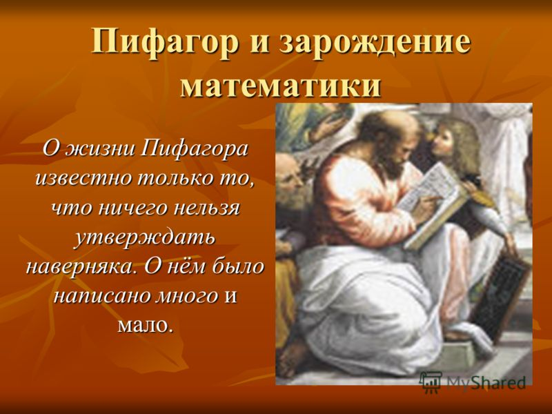 Пифагор и зарождение математики О жизни Пифагора известно только то, что ничего нельзя утверждать наверняка. О нём было написано много и мало.