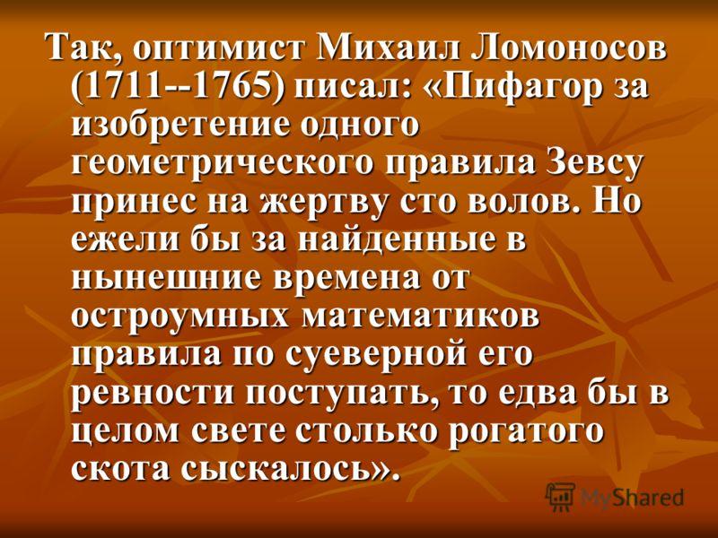 Так, оптимист Михаил Ломоносов (1711--1765) писал: «Пифагор за изобретение одного геометрического правила Зевсу принес на жертву сто волов. Но ежели бы за найденные в нынешние времена от остроумных математиков правила по суеверной его ревности поступ