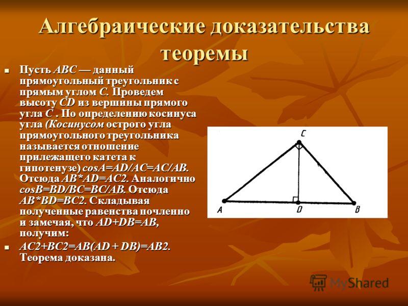 Алгебраические доказательства теоремы Пусть АВС данный прямоугольный треугольник с прямым углом С. Проведем высоту CD из вершины прямого угла С. По определению косинуса угла (Косинусом острого угла прямоугольного треугольника называется отношение п
