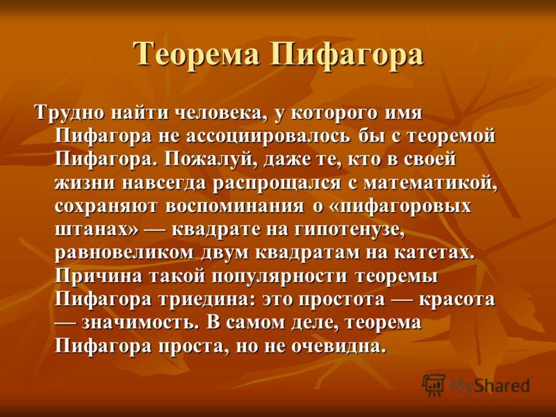 Теорема Пифагора Трудно найти человека, у которого имя Пифагора не ассоциировалось бы с теоремой Пифагора. Пожалуй, даже те, кто в своей жизни навсегда распрощался с математикой, сохраняют воспоминания о «пифагоровых штанах» квадрате на гипотенузе, р