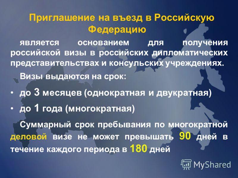 14 Приглашение на въезд в Российскую Федерацию является основанием для получения российской визы в российских дипломатических представительствах и консульских учреждениях. Визы выдаются на срок: до 3 месяцев (однократная и двукратная) до 1 года (мног