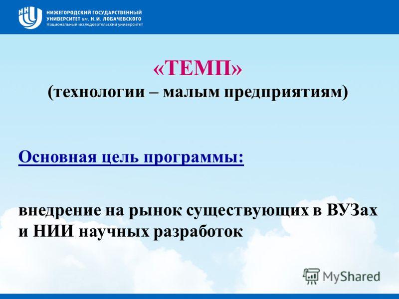 «ТЕМП» (технологии – малым предприятиям) «ТЕМП» (технологии – малым предприятиям) Основная цель программы: внедрение на рынок существующих в ВУЗах и НИИ научных разработок