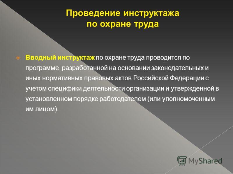 Вводный инструктаж по охране труда проводится по программе, разработанной на основании законодательных и иных нормативных правовых актов Российской Федерации с учетом специфики деятельности организации и утвержденной в установленном порядке работодат
