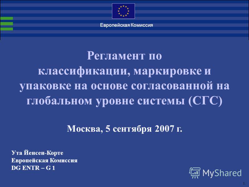 1. Европейская Комиссия Регламент по классификации, маркировке и упаковке на основе согласованной на глобальном уровне системы (СГС) Москва, 5 сентября 2007 г. Ута Йенсен-Корте Европейская Комиссия DG ENTR – G 1