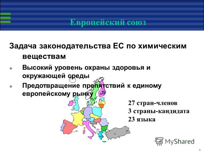 3. Европейский союз Задача законодательства ЕС по химическим веществам Высокий уровень охраны здоровья и окружающей среды Предотвращение препятствий к единому европейскому рынку 27 стран-членов 3 страны-кандидата 23 языка