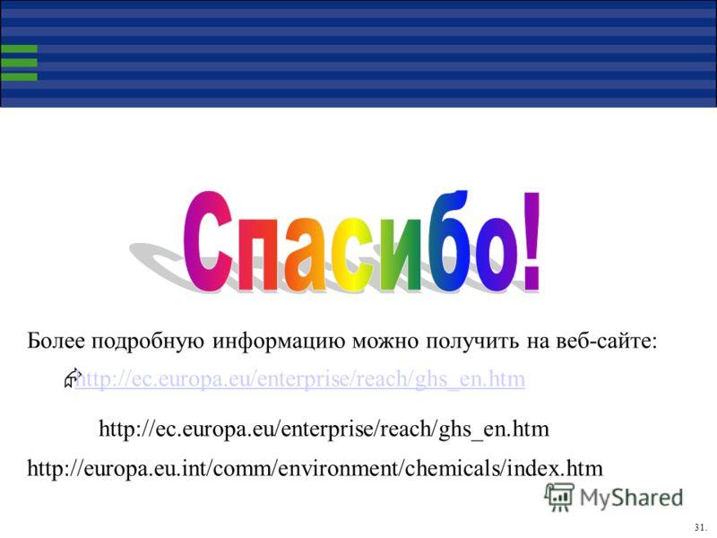 31. Более подробную информацию можно получить на веб-сайте: http://ec.europa.eu/enterprise/reach/ghs_en.htm http://europa.eu.int/comm/environment/chemicals/index.htm