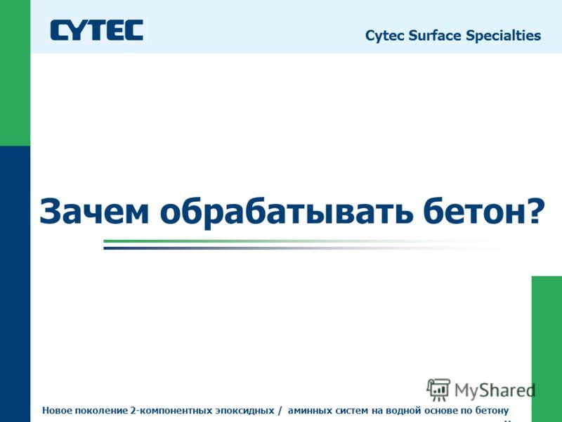 © Cytec 07.08.2012 3 Зачем обрабатывать бетон? Cytec Surface Specialties Новое поколение 2-компонентных эпоксидных / аминных систем на водной основе по бетону