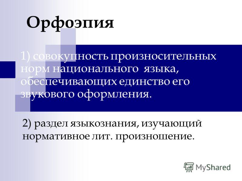 Орфоэпия 1) совокупность произносительных норм национального языка, обеспечивающих единство его звукового оформления. 2) раздел языкознания, изучающий нормативное лит. произношение.