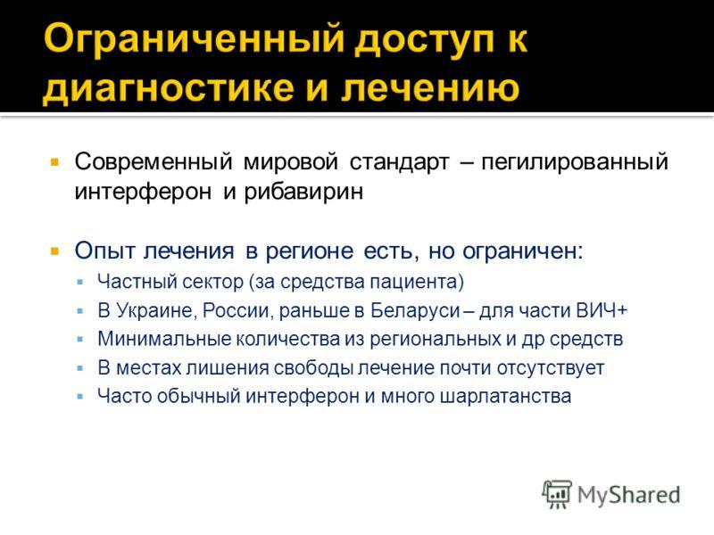 Современный мировой стандарт – пегилированный интерферон и рибавирин Опыт лечения в регионе есть, но ограничен: Частный сектор (за средства пациента) В Украине, России, раньше в Беларуси – для части ВИЧ+ Минимальные количества из региональных и др ср