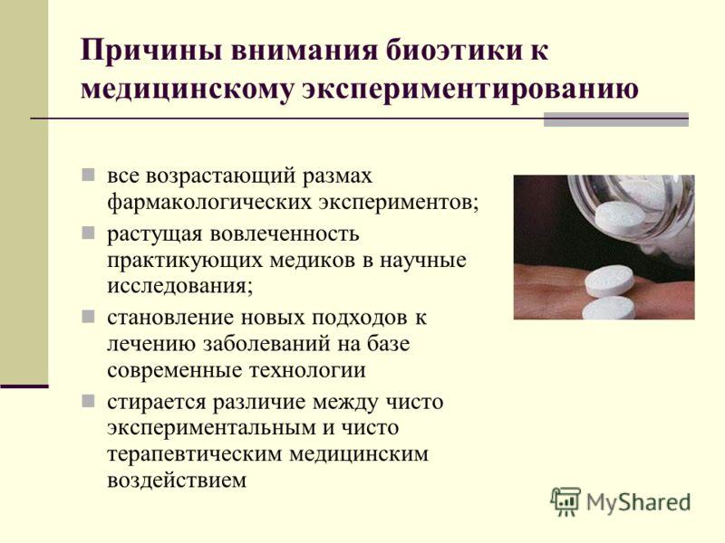 Причины внимания биоэтики к медицинскому экспериментированию все возрастающий размах фармакологических экспериментов; растущая вовлеченность практикующих медиков в научные исследования; становление новых подходов к лечению заболеваний на базе совреме