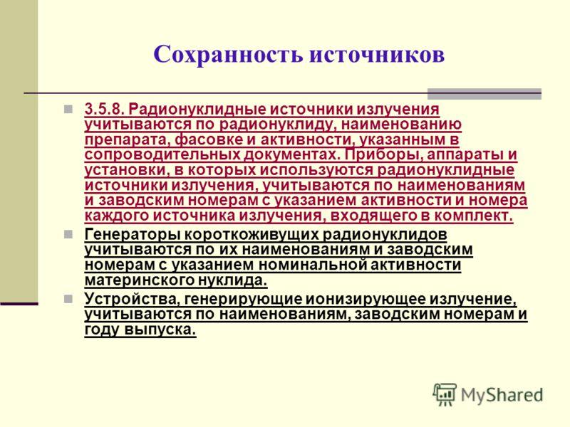 Сохранность источников 3.5.8. Радионуклидные источники излучения учитываются по радионуклиду, наименованию препарата, фасовке и активности, указанным в сопроводительных документах. Приборы, аппараты и установки, в которых используются радионуклидные