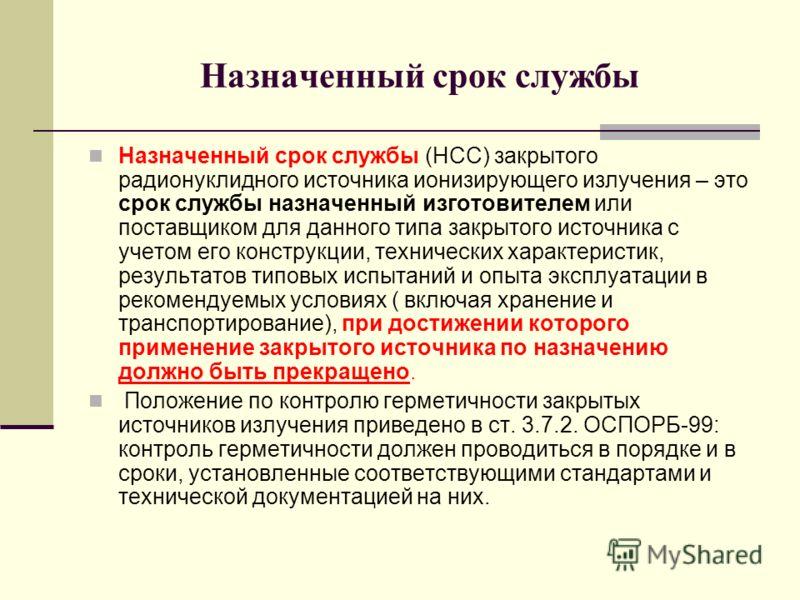 Назначенный срок службы Назначенный срок службы (НСС) закрытого радионуклидного источника ионизирующего излучения – это срок службы назначенный изготовителем или поставщиком для данного типа закрытого источника с учетом его конструкции, технических х