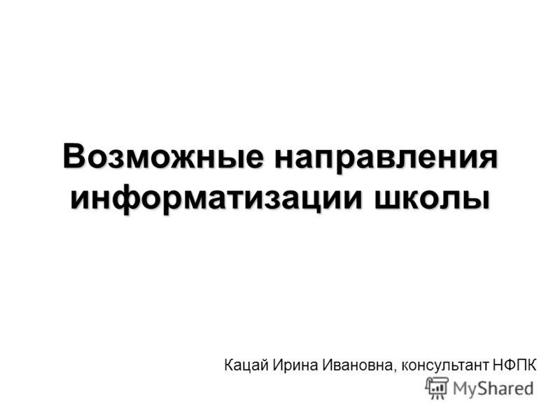 Возможные направления информатизации школы Кацай Ирина Ивановна, консультант НФПК