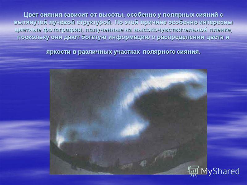 Цвет сияния зависит от высоты, особенно у полярных сияний с вытянутой лучевой структурой. По этой причине особенно интересны цветные фотографии, полученные на высокочувствительной пленке, поскольку они дают богатую информацию о распределении цвета и