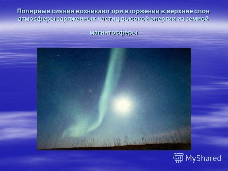 Полярные сияния возникают при вторжении в верхние слон атмосферы заряженных частиц высокой энергии из земной магнитосферы