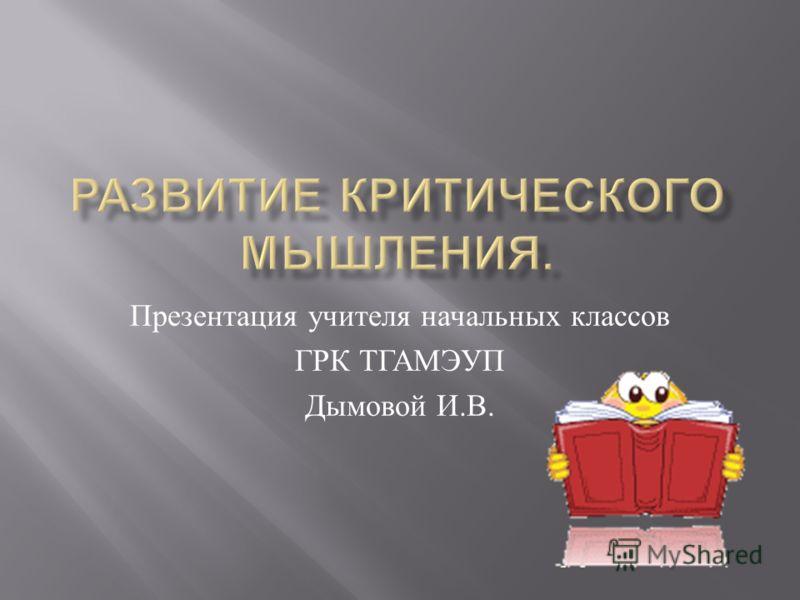 Презентация учителя начальных классов ГРК ТГАМЭУП Дымовой И. В.