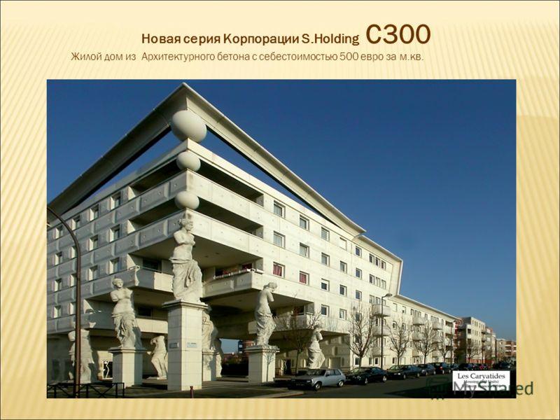 Новая серия Корпорации S.Holding С300 Жилой дом из Архитектурного бетона с себестоимостью 500 евро за м.кв.