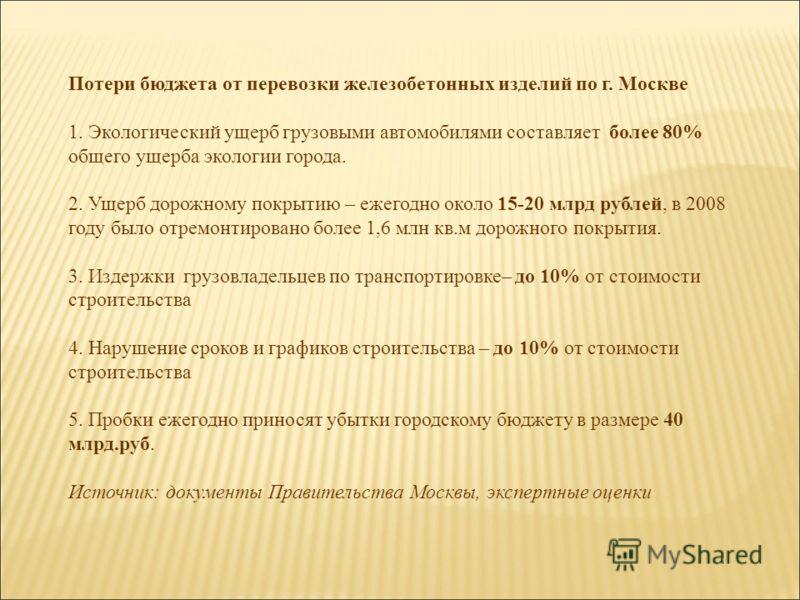 Потери бюджета от перевозки железобетонных изделий по г. Москве 1. Экологический ущерб грузовыми автомобилями составляет более 80% общего ущерба экологии города. 2. Ущерб дорожному покрытию – ежегодно около 15-20 млрд рублей, в 2008 году было отремон