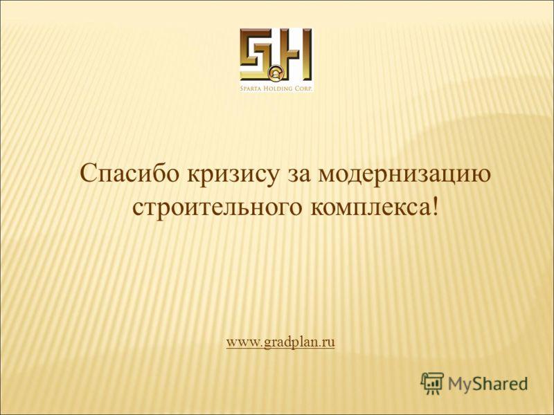 Спасибо кризису за модернизацию строительного комплекса! www.gradplan.ru