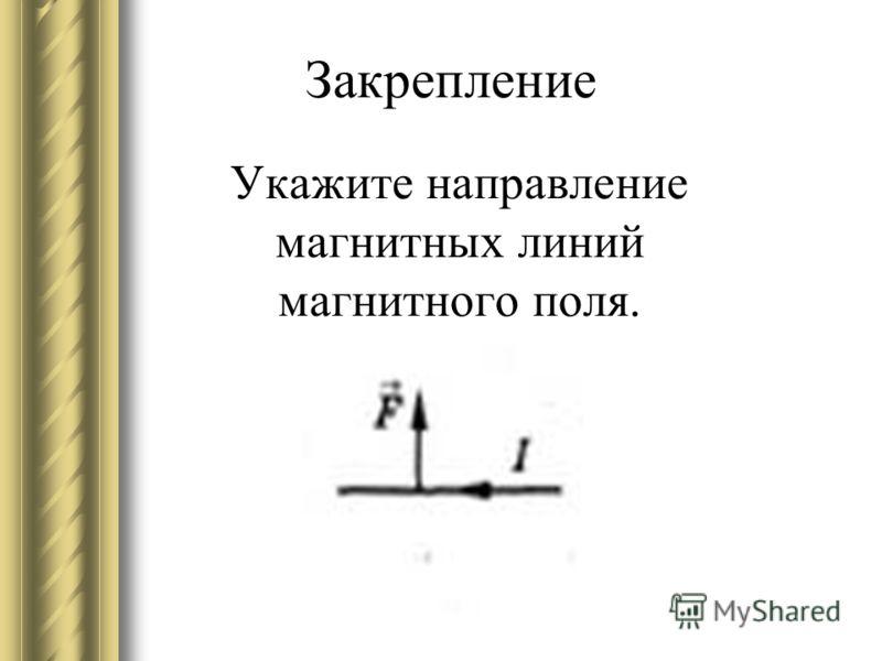 Укажите направление магнитных линий магнитного поля. Закрепление