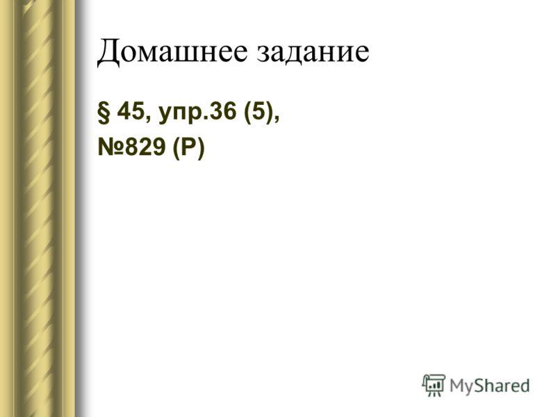 Домашнее задание § 45, упр.36 (5), 829 (Р)