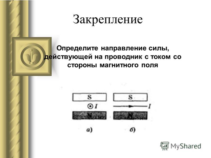 Закрепление Определите направление силы, действующей на проводник с током со стороны магнитного поля