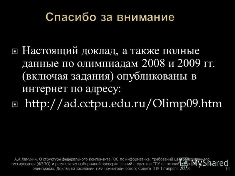 Настоящий доклад, а также полные данные по олимпиадам 2008 и 2009 гг. ( включая задания ) опубликованы в интернет по адресу : http://ad.cctpu.edu.ru/Olimp09.htm А. А. Хамухин. О структуре федерального компонента ГОС по информатике, требований централ
