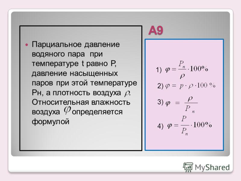 А9 1) 2) 3) 4) Парциальное давление водяного пара при температуре t равно Р, давление насыщенных паров при этой температуре Рн, а плотность воздуха. Относительная влажность воздуха определяется формулой