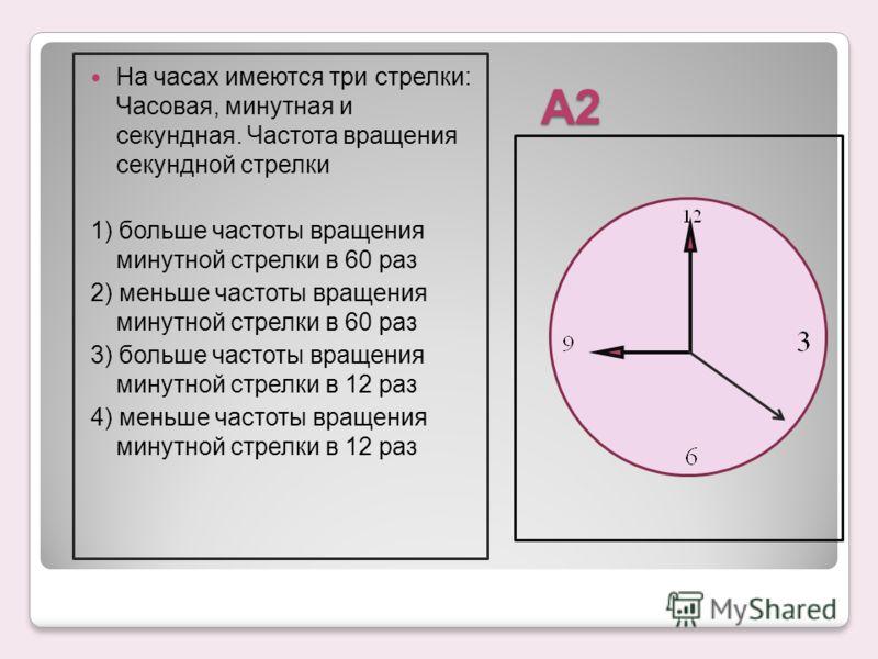 А2 На часах имеются три стрелки: Часовая, минутная и секундная. Частота вращения секундной стрелки 1) больше частоты вращения минутной стрелки в 60 раз 2) меньше частоты вращения минутной стрелки в 60 раз 3) больше частоты вращения минутной стрелки в