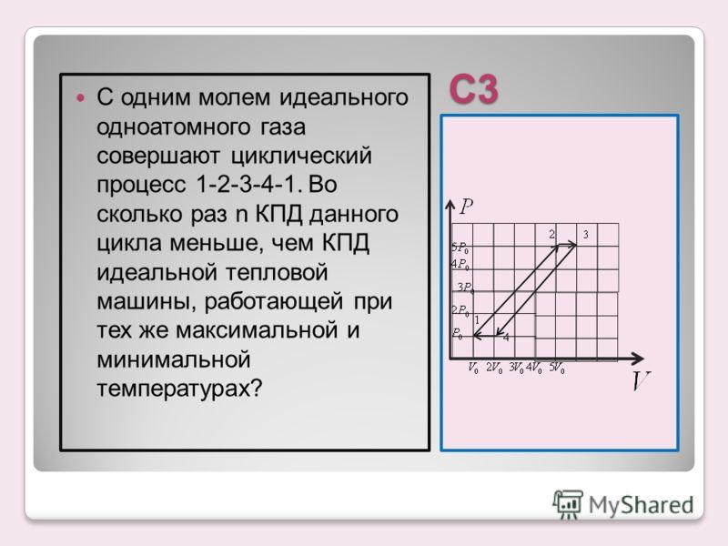 С3 С одним молем идеального одноатомного газа совершают циклический процесс 1-2-3-4-1. Во сколько раз n КПД данного цикла меньше, чем КПД идеальной тепловой машины, работающей при тех же максимальной и минимальной температурах?